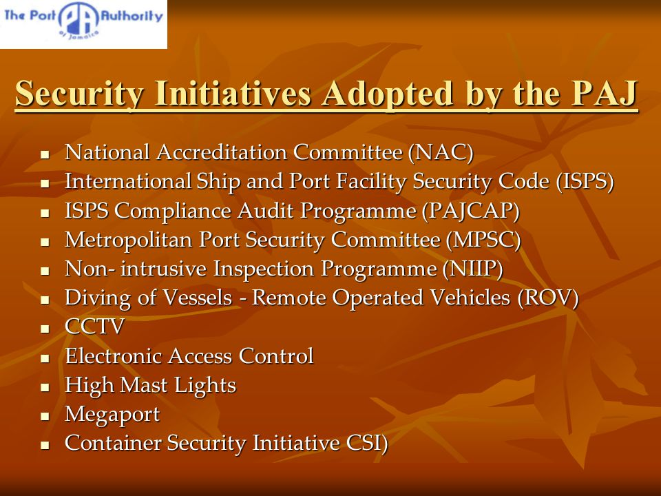 Security Initiatives Adopted by the PAJ National Accreditation Committee (NAC) National Accreditation Committee (NAC) International Ship and Port Facility Security Code (ISPS) International Ship and Port Facility Security Code (ISPS) ISPS Compliance Audit Programme (PAJCAP) ISPS Compliance Audit Programme (PAJCAP) Metropolitan Port Security Committee (MPSC) Metropolitan Port Security Committee (MPSC) Non- intrusive Inspection Programme (NIIP) Non- intrusive Inspection Programme (NIIP) Diving of Vessels - Remote Operated Vehicles (ROV) Diving of Vessels - Remote Operated Vehicles (ROV) CCTV CCTV Electronic Access Control Electronic Access Control High Mast Lights High Mast Lights Megaport Megaport Container Security Initiative CSI) Container Security Initiative CSI)