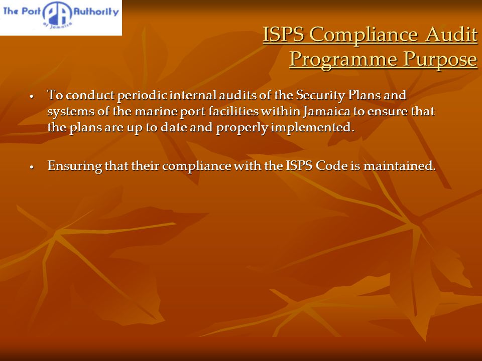 ISPS Compliance Audit Programme Purpose To conduct periodic internal audits of the Security Plans and systems of the marine port facilities within Jamaica to ensure that the plans are up to date and properly implemented.