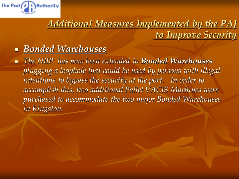 Additional Measures Implemented by the PAJ to Improve Security Bonded Warehouses Bonded Warehouses The NIIP has now been extended to Bonded Warehouses plugging a loophole that could be used by persons with illegal intentions to bypass the security at the port.