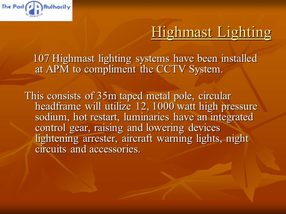 Highmast Lighting 107 Highmast lighting systems have been installed at APM to compliment the CCTV System.