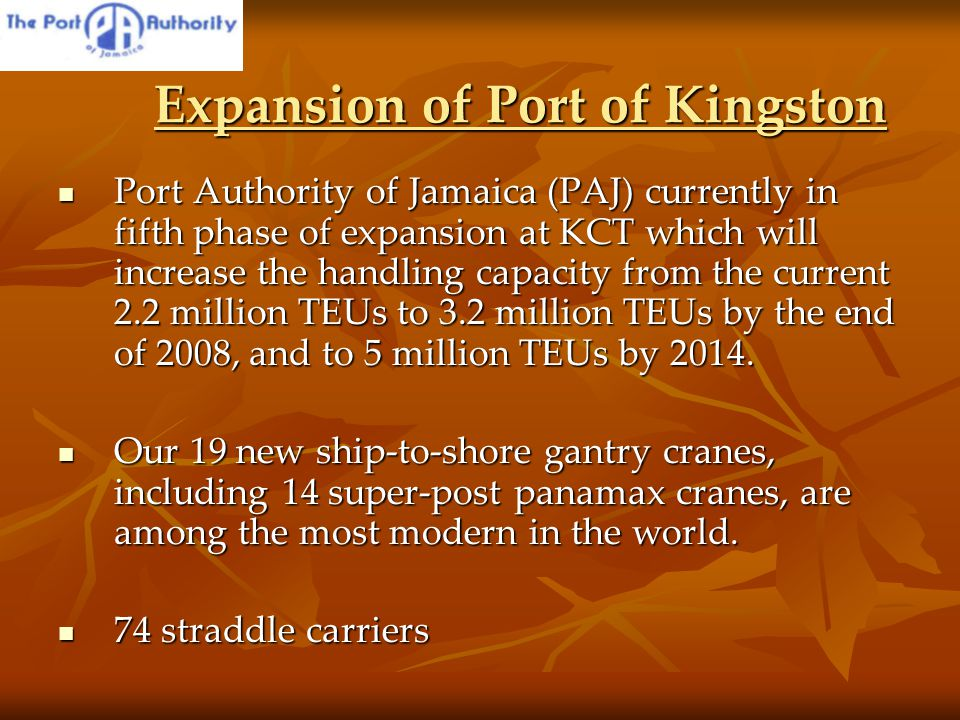 Expansion of Port of Kingston Expansion of Port of Kingston Port Authority of Jamaica (PAJ) currently in fifth phase of expansion at KCT which will increase the handling capacity from the current 2.2 million TEUs to 3.2 million TEUs by the end of 2008, and to 5 million TEUs by 2014.