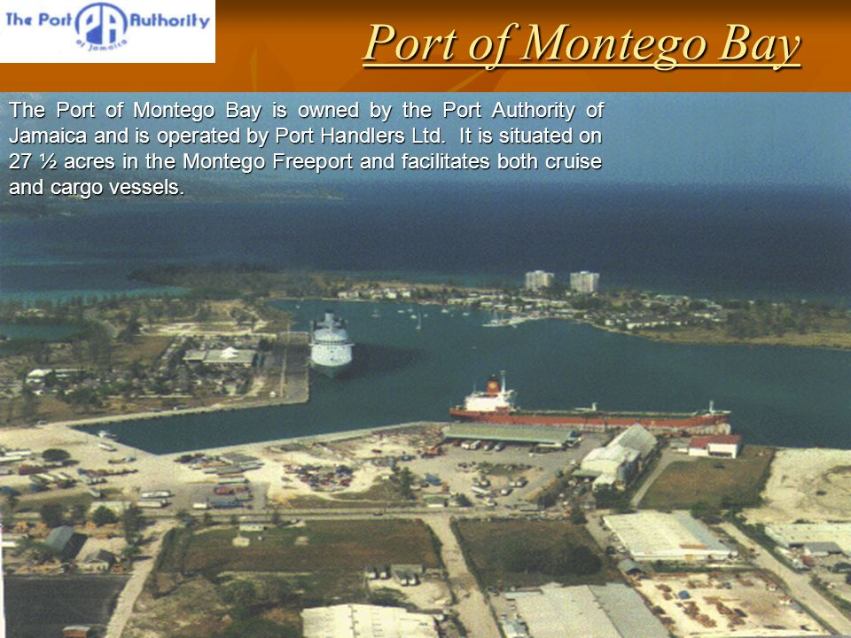 Port of Montego Bay The Port of Montego Bay is owned by the Port Authority of Jamaica and is operated by Port Handlers Ltd.