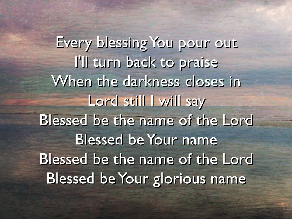 Every blessing You pour out I'll turn back to praise When the darkness closes in Lord still I will say Blessed be the name of the Lord Blessed be Your