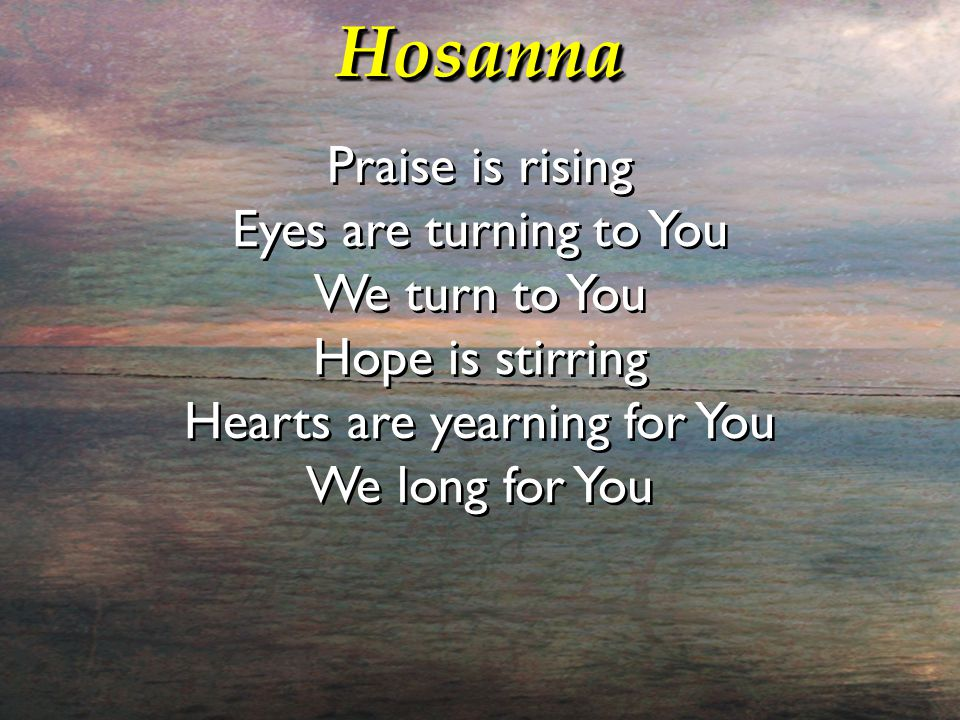 HosannaHosanna Praise is rising Eyes are turning to You We turn to You Hope is stirring Hearts are yearning for You We long for You