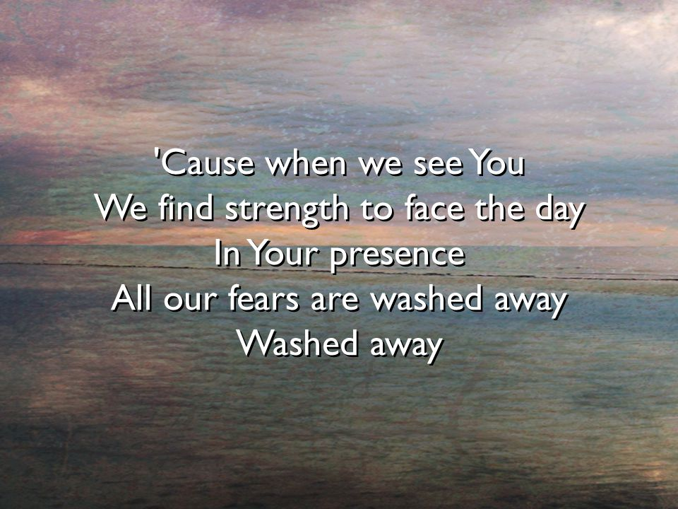 'Cause when we see You We find strength to face the day In Your presence All our fears are washed away Washed away