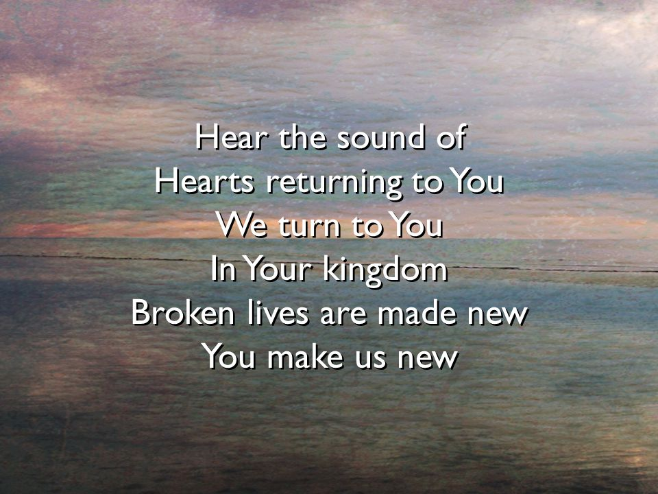 Hear the sound of Hearts returning to You We turn to You In Your kingdom Broken lives are made new You make us new