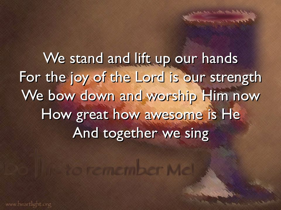 We stand and lift up our hands For the joy of the Lord is our strength We bow down and worship Him now How great how awesome is He And together we sin