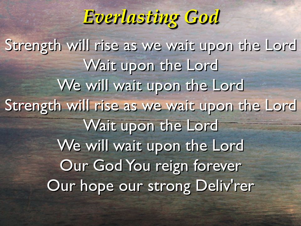 Everlasting God Strength will rise as we wait upon the Lord Wait upon the Lord We will wait upon the Lord Strength will rise as we wait upon the Lord Wait upon the Lord We will wait upon the Lord Our God You reign forever Our hope our strong Deliv rer Strength will rise as we wait upon the Lord Wait upon the Lord We will wait upon the Lord Strength will rise as we wait upon the Lord Wait upon the Lord We will wait upon the Lord Our God You reign forever Our hope our strong Deliv rer