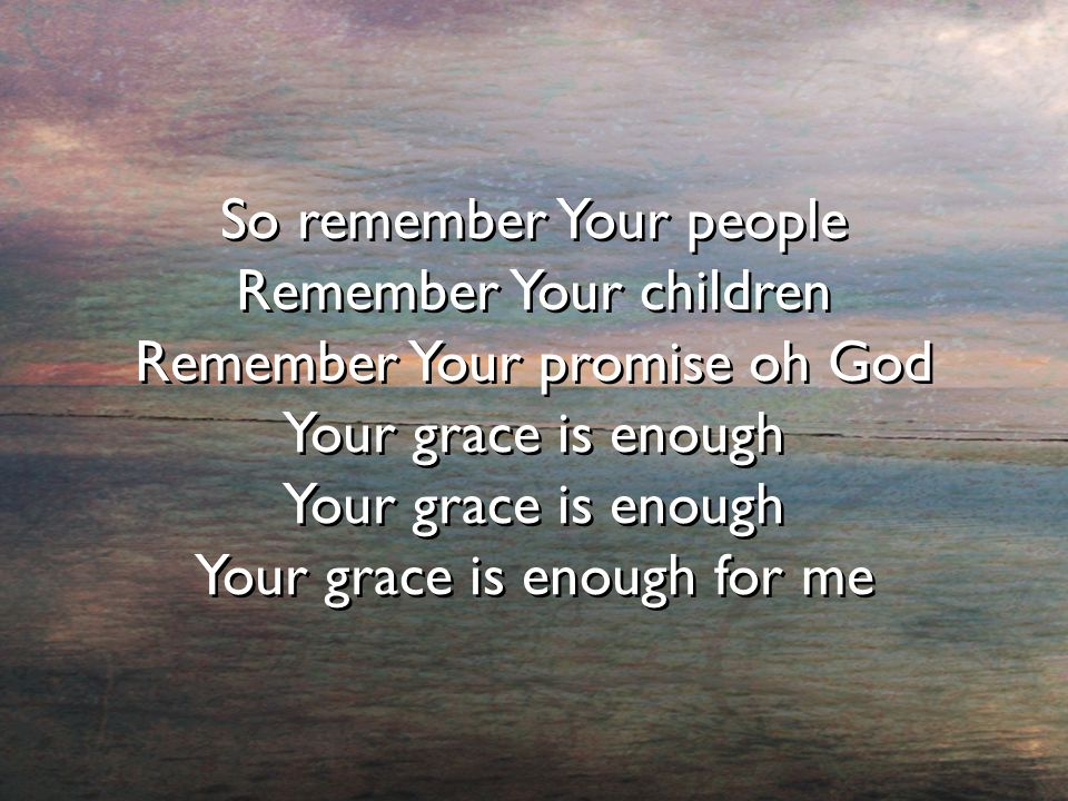So remember Your people Remember Your children Remember Your promise oh God Your grace is enough Your grace is enough for me So remember Your people Remember Your children Remember Your promise oh God Your grace is enough Your grace is enough for me