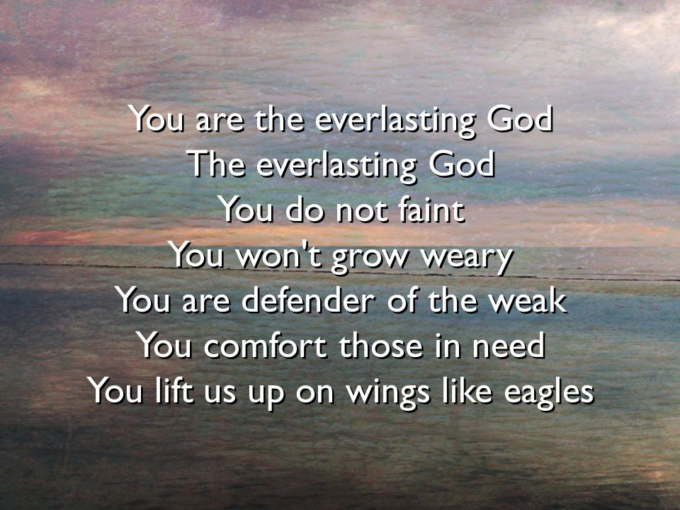 You are the everlasting God The everlasting God You do not faint You won t grow weary You are defender of the weak You comfort those in need You lift us up on wings like eagles