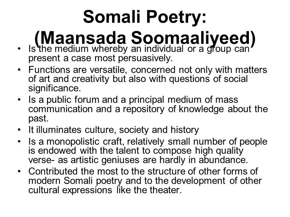 Somali Poetry: (Maansada Soomaaliyeed) Is the medium whereby an individual or a group can present a case most persuasively. Functions are versatile, c
