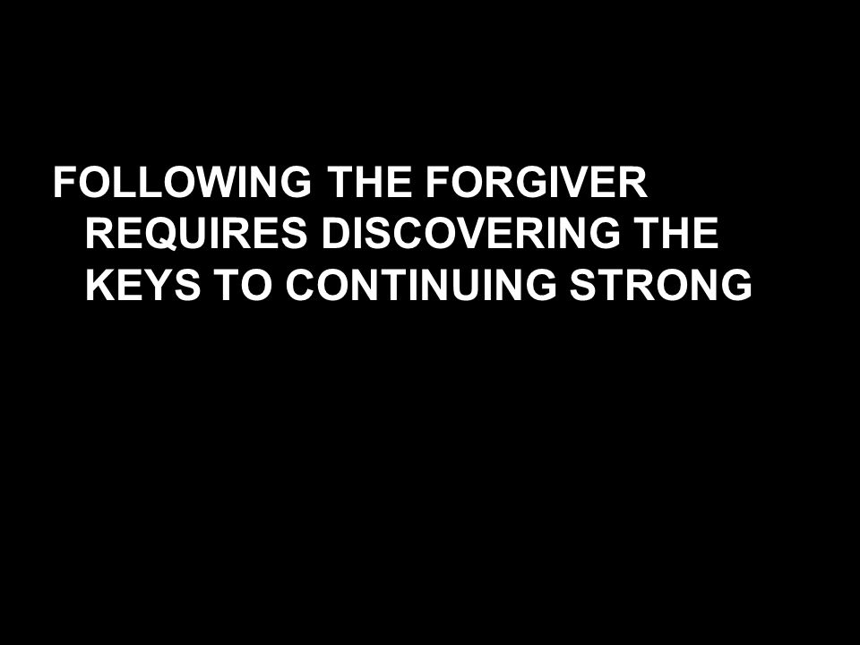 FOLLOWING THE FORGIVER REQUIRES DISCOVERING THE KEYS TO CONTINUING STRONG