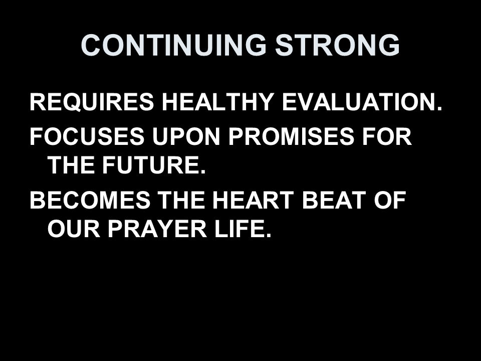 CONTINUING STRONG REQUIRES HEALTHY EVALUATION. FOCUSES UPON PROMISES FOR THE FUTURE.