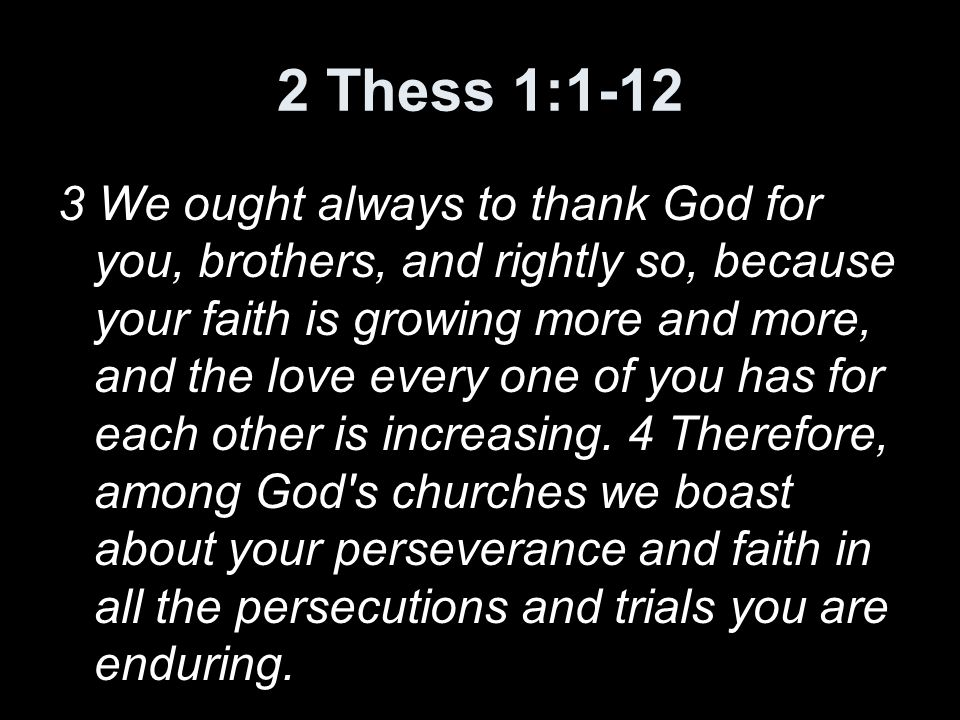 2 Thess 1:1-12 3 We ought always to thank God for you, brothers, and rightly so, because your faith is growing more and more, and the love every one of you has for each other is increasing.