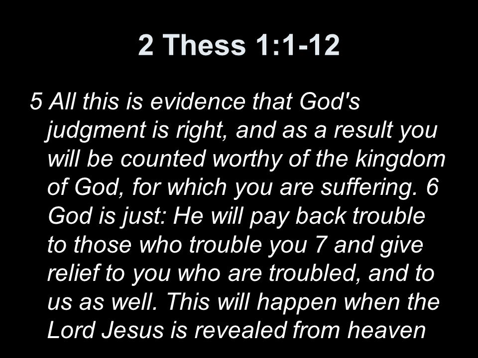 2 Thess 1:1-12 5 All this is evidence that God s judgment is right, and as a result you will be counted worthy of the kingdom of God, for which you are suffering.