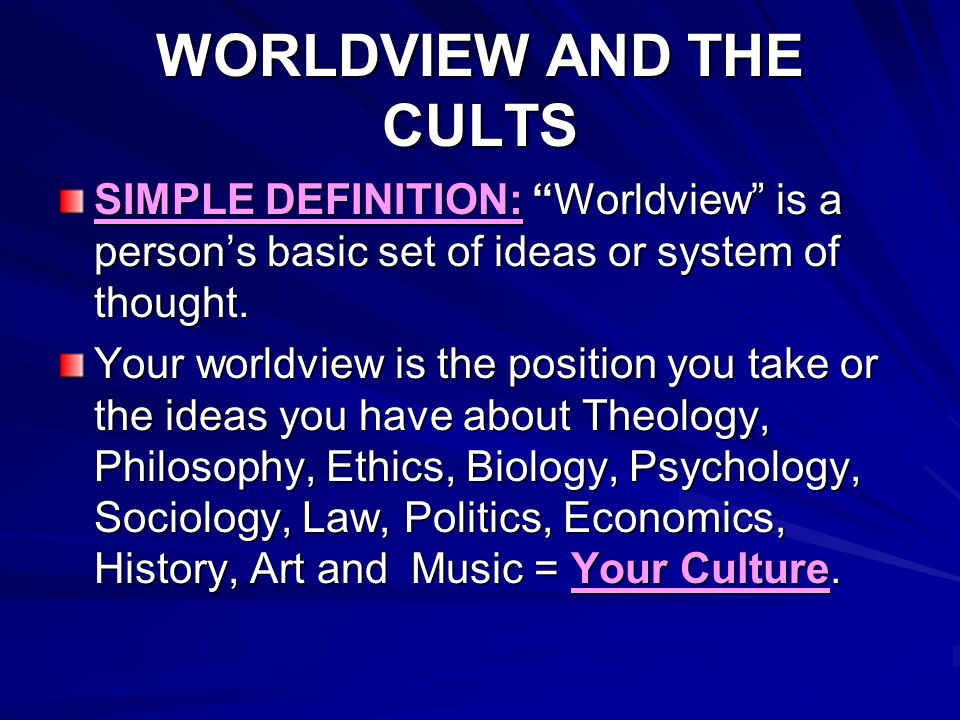 WORLDVIEW AND THE CULTS Your WORLDVIEW determines your VALUES--what you hold and believe to be important in your life, such as: worship, ministry, family, health, wealth, Your WORLDVIEW determines your VALUES and your VALUES determine your BEHAVIOR!!.