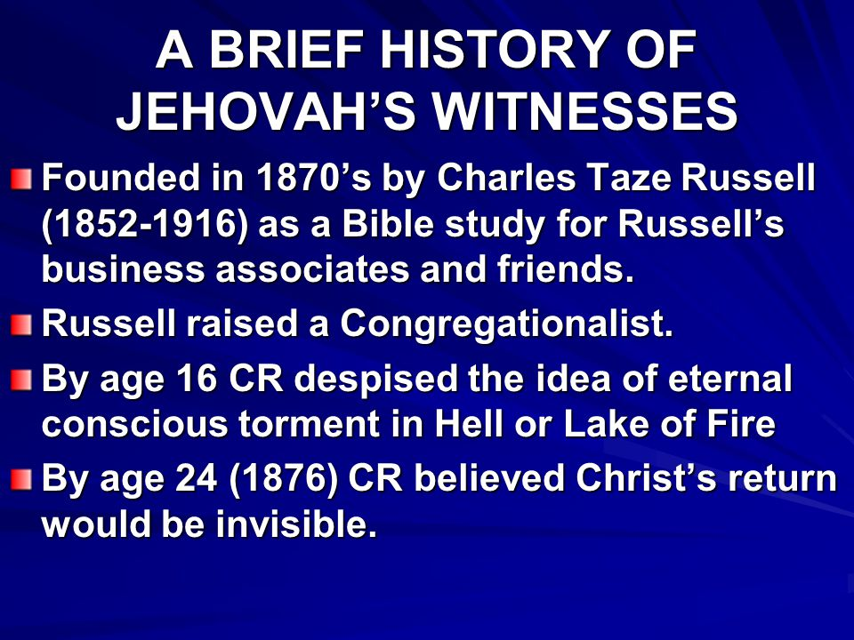 A BRIEF HISTORY OF JEHOVAH'S WITNESSES 1879 Russell founded the magazine, Zion's Watchtower and Herald of Christ's Presence.