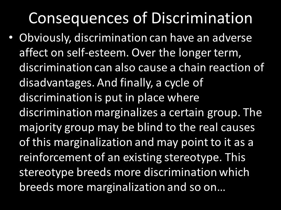 Consequences of Discrimination Obviously, discrimination can have an adverse affect on self-esteem.