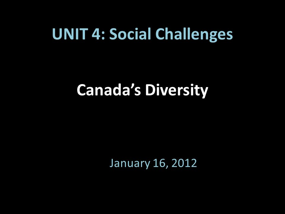 Canada's Diversity January 16, 2012 UNIT 4: Social Challenges