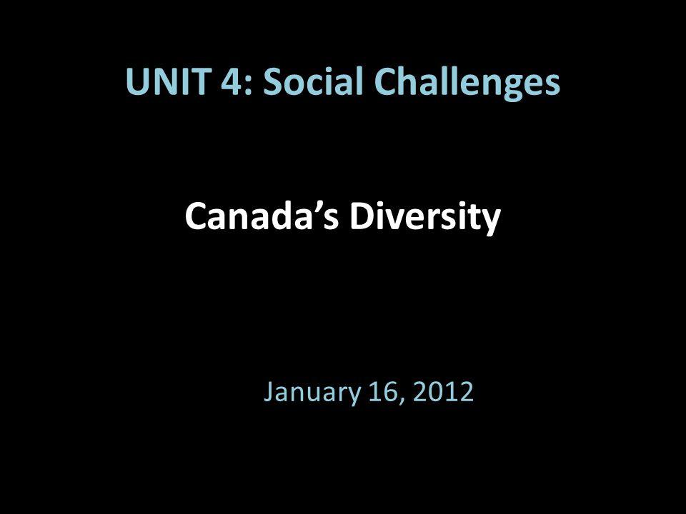 Canada's Diversity January 16, 2012 UNIT 4: Social Challenges