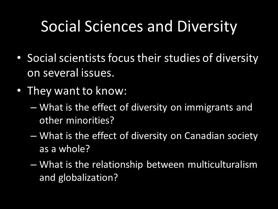 Social Sciences and Diversity Social scientists focus their studies of diversity on several issues. They want to know: – What is the effect of diversi