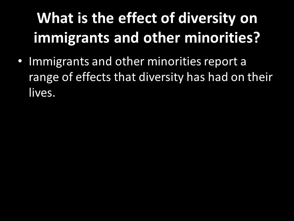 What is the effect of diversity on immigrants and other minorities? Immigrants and other minorities report a range of effects that diversity has had o