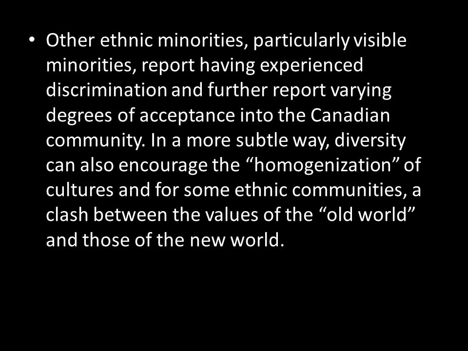 Other ethnic minorities, particularly visible minorities, report having experienced discrimination and further report varying degrees of acceptance into the Canadian community.
