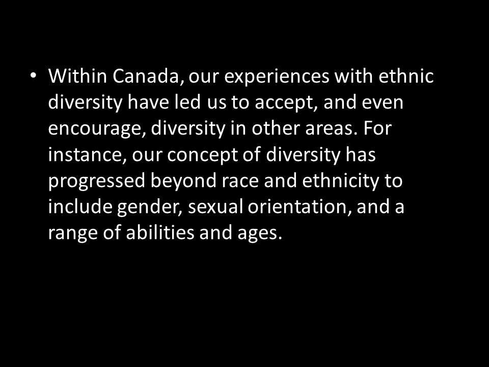 Within Canada, our experiences with ethnic diversity have led us to accept, and even encourage, diversity in other areas. For instance, our concept of