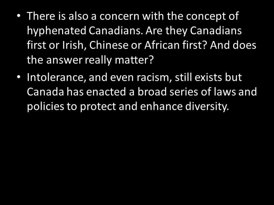 There is also a concern with the concept of hyphenated Canadians. Are they Canadians first or Irish, Chinese or African first? And does the answer rea