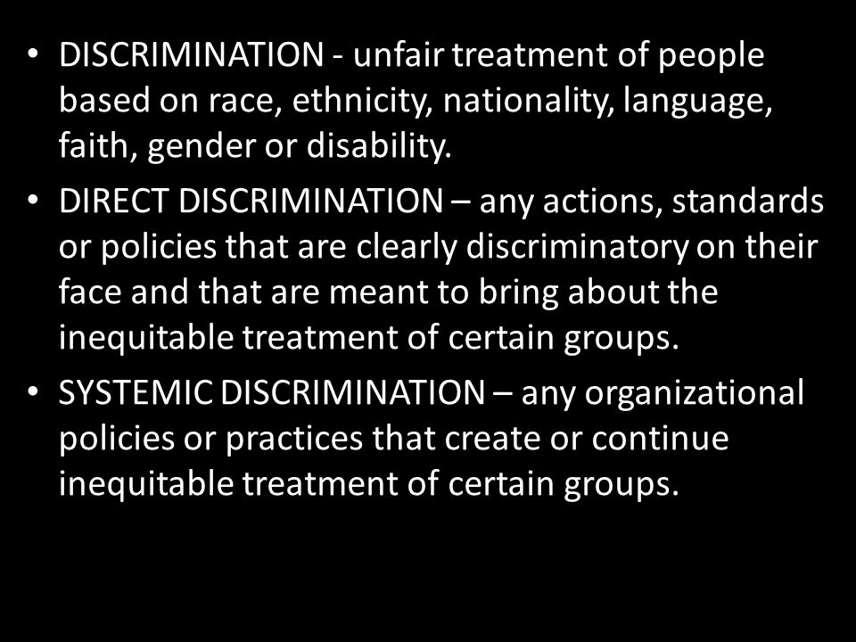 DISCRIMINATION - unfair treatment of people based on race, ethnicity, nationality, language, faith, gender or disability. DIRECT DISCRIMINATION – any