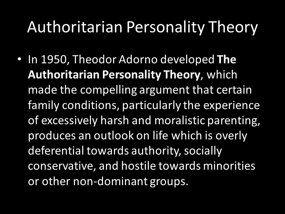 Authoritarian Personality Theory In 1950, Theodor Adorno developed The Authoritarian Personality Theory, which made the compelling argument that certa