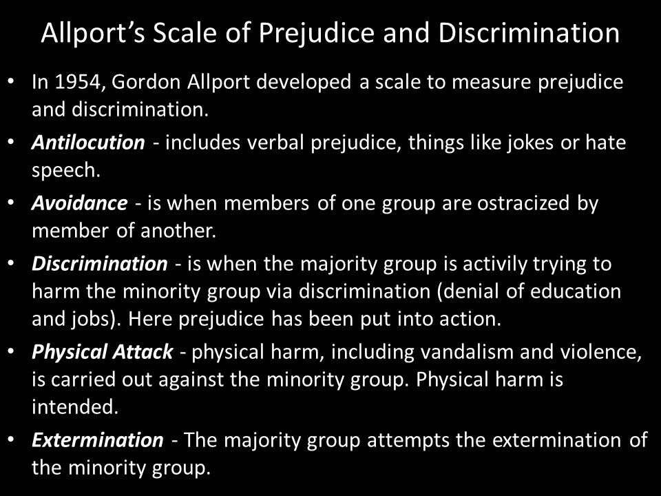 Allport's Scale of Prejudice and Discrimination In 1954, Gordon Allport developed a scale to measure prejudice and discrimination.