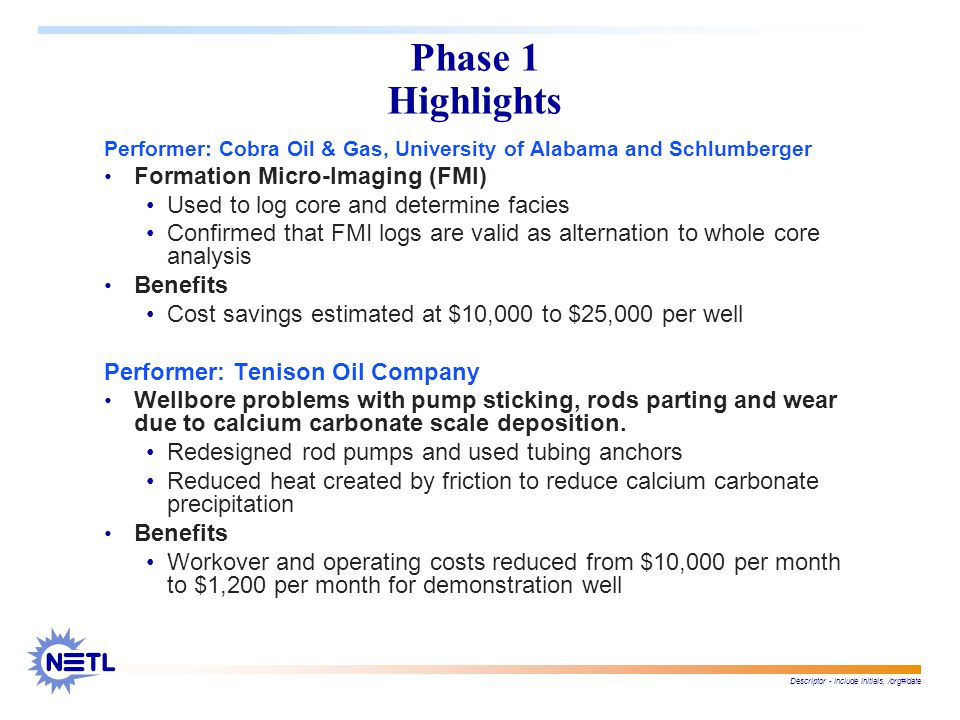 Descriptor - include initials, /org#/date Phase 1 Highlights Performer: Cobra Oil & Gas, University of Alabama and Schlumberger Formation Micro-Imaging (FMI) Used to log core and determine facies Confirmed that FMI logs are valid as alternation to whole core analysis Benefits Cost savings estimated at $10,000 to $25,000 per well Performer: Tenison Oil Company Wellbore problems with pump sticking, rods parting and wear due to calcium carbonate scale deposition.
