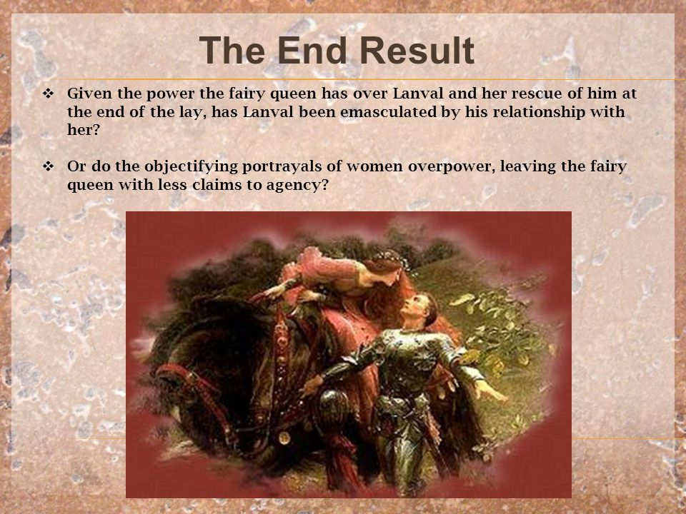 The End Result  Given the power the fairy queen has over Lanval and her rescue of him at the end of the lay, has Lanval been emasculated by his relationship with her.