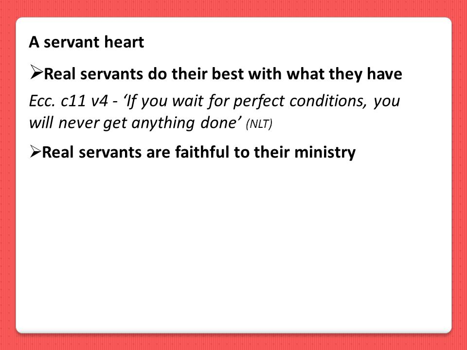 A servant heart  Real servants are faithful to their ministry  Real servants do their best with what they have Ecc.