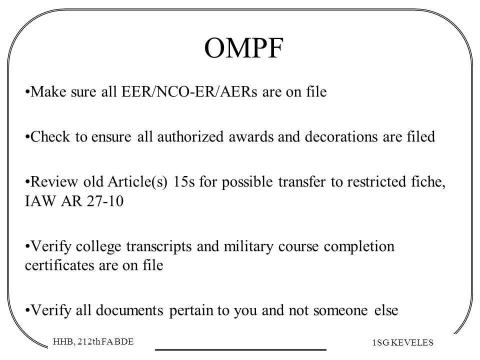HHB, 212th FA BDE 1SG KEVELES OMPF Make sure all EER/NCO-ER/AERs are on file Check to ensure all authorized awards and decorations are filed Review ol