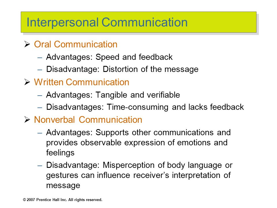 © 2007 Prentice Hall Inc. All rights reserved. Interpersonal Communication  Oral Communication –Advantages: Speed and feedback –Disadvantage: Distort