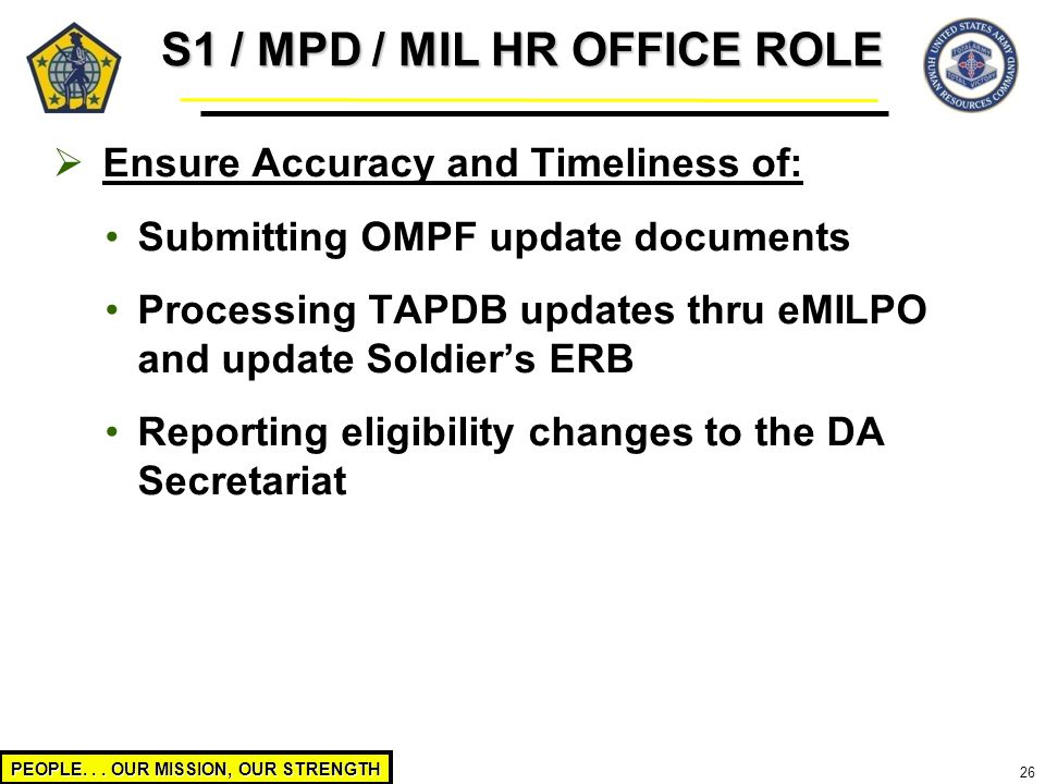 PEOPLE... OUR MISSION, OUR STRENGTH 26  Ensure Accuracy and Timeliness of: Submitting OMPF update documents Processing TAPDB updates thru eMILPO and