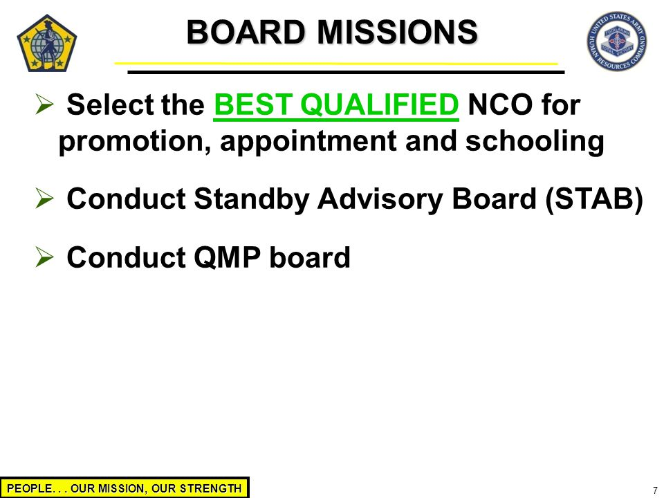 PEOPLE... OUR MISSION, OUR STRENGTH 7  Select the BEST QUALIFIED NCO for promotion, appointment and schooling  Conduct Standby Advisory Board (STAB)