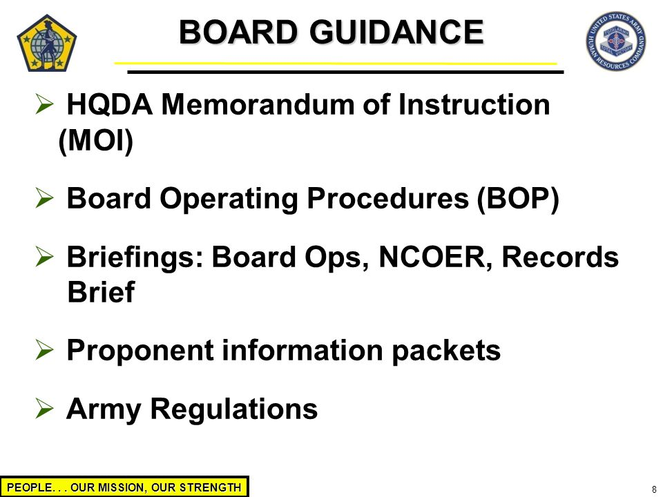 PEOPLE... OUR MISSION, OUR STRENGTH 8  HQDA Memorandum of Instruction (MOI)  Board Operating Procedures (BOP)  Briefings: Board Ops, NCOER, Records