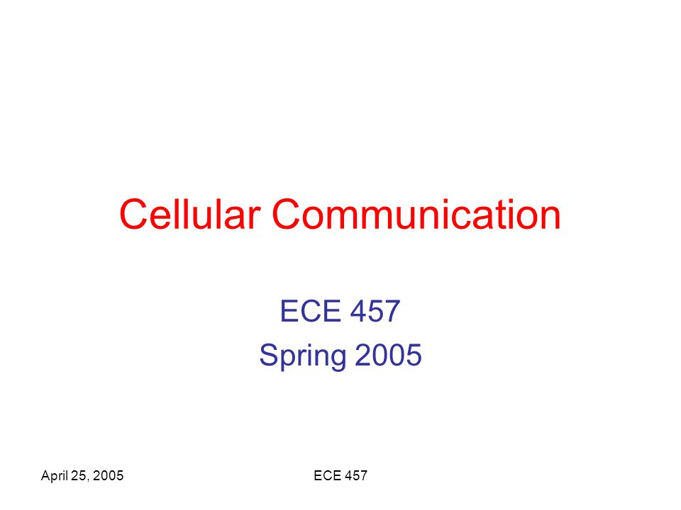 April 25, 2005ECE 457 Cellular Phone System The cellular phone service area is divided into smaller geographical areas called cells.