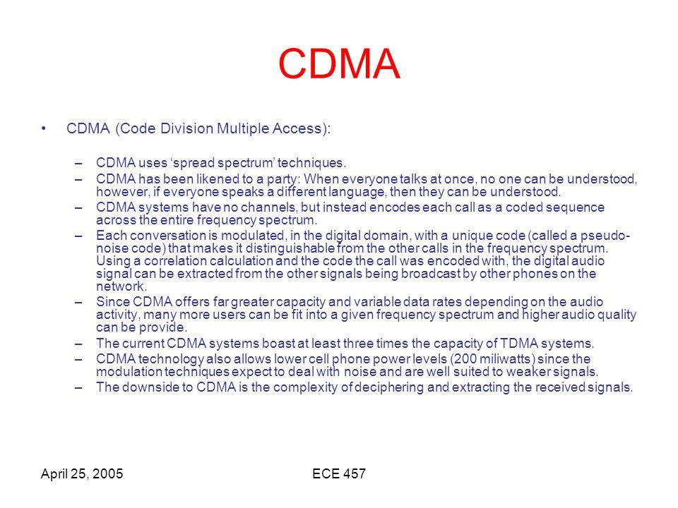 April 25, 2005ECE 457 CDMA CDMA (Code Division Multiple Access): –CDMA uses 'spread spectrum' techniques.