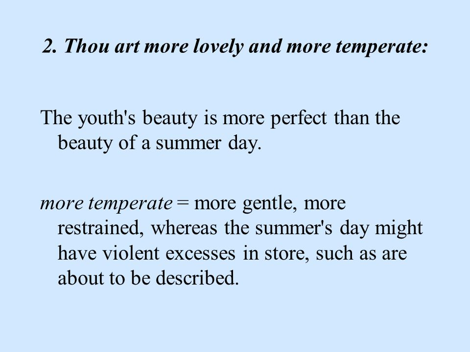 2. Thou art more lovely and more temperate: The youth's beauty is more perfect than the beauty of a summer day. more temperate = more gentle, more res