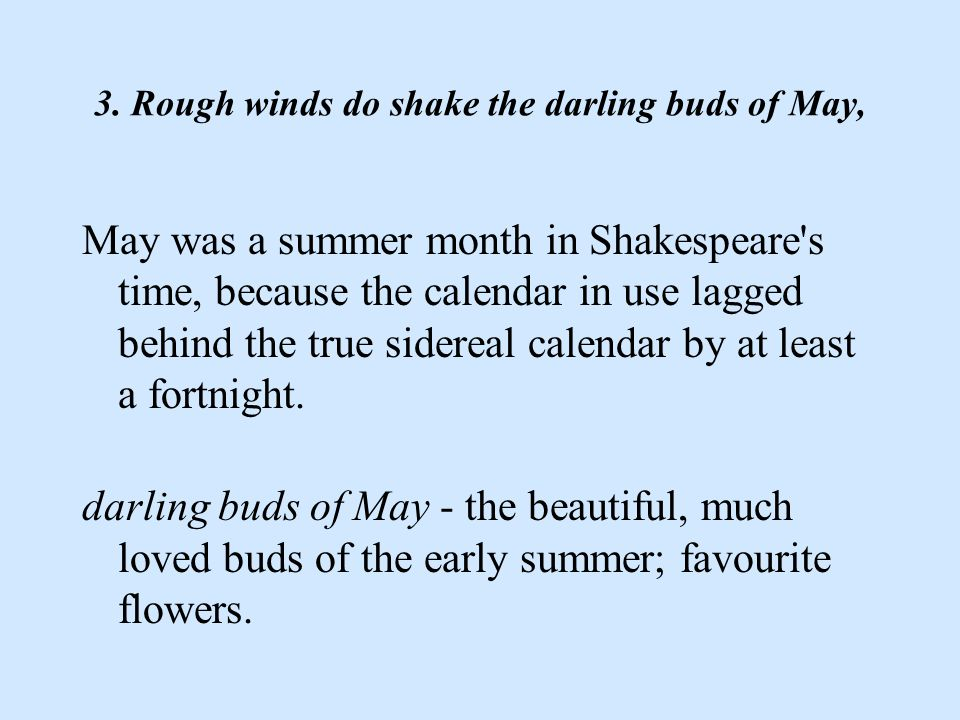 3. Rough winds do shake the darling buds of May, May was a summer month in Shakespeare's time, because the calendar in use lagged behind the true side