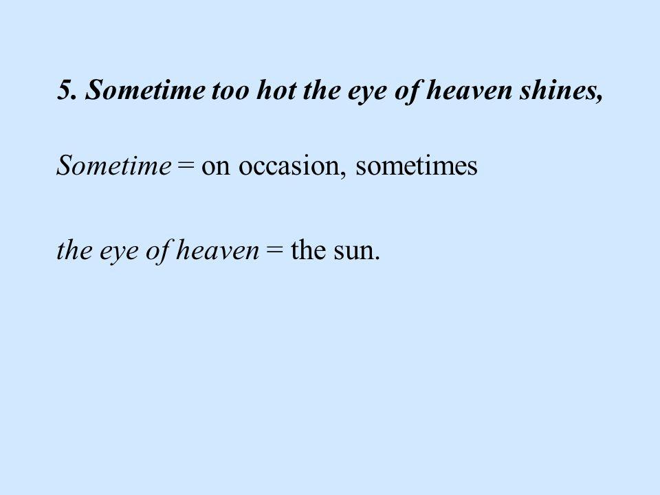 5. Sometime too hot the eye of heaven shines, Sometime = on occasion, sometimes the eye of heaven = the sun.