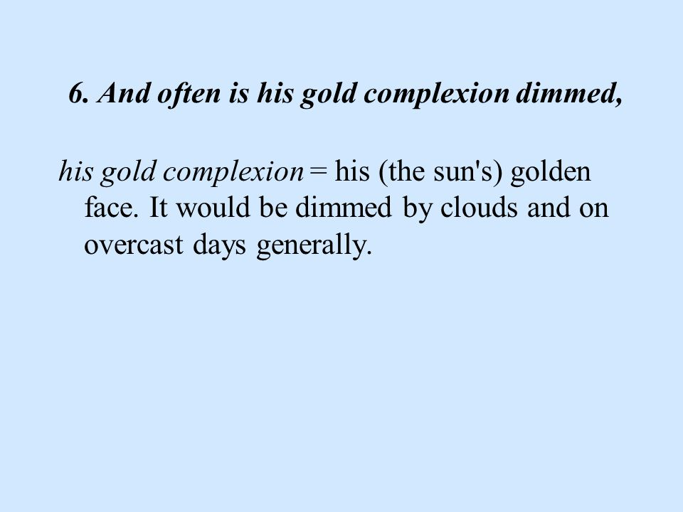 6. And often is his gold complexion dimmed, his gold complexion = his (the sun s) golden face.