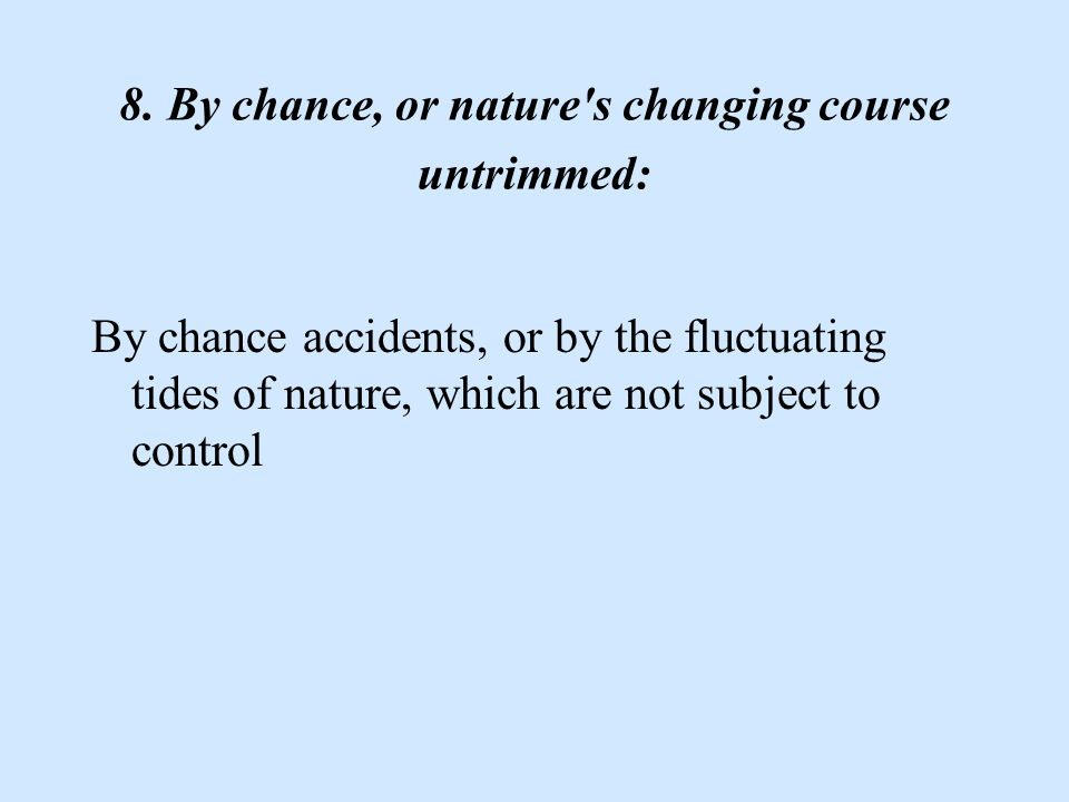 8. By chance, or nature's changing course untrimmed: By chance accidents, or by the fluctuating tides of nature, which are not subject to control