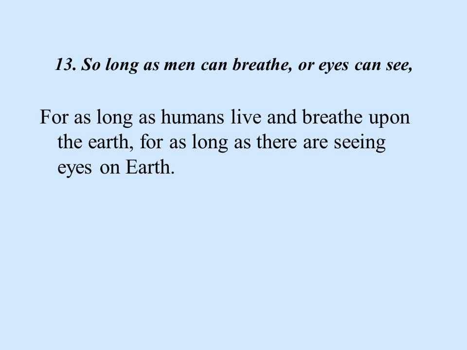 13. So long as men can breathe, or eyes can see, For as long as humans live and breathe upon the earth, for as long as there are seeing eyes on Earth.
