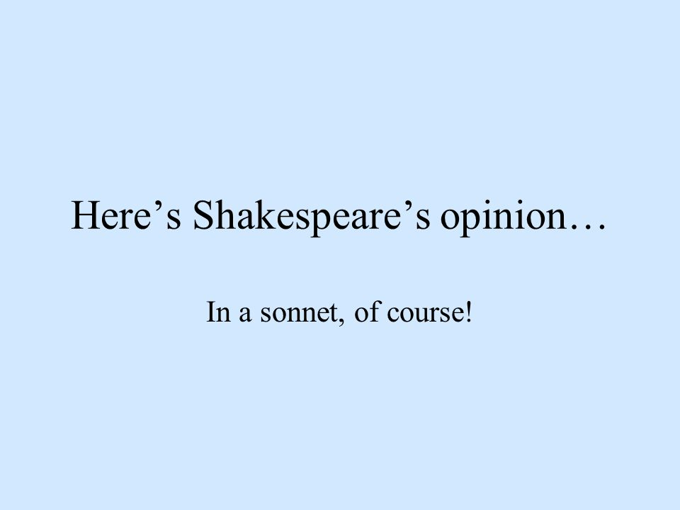 Here's Shakespeare's opinion… In a sonnet, of course!