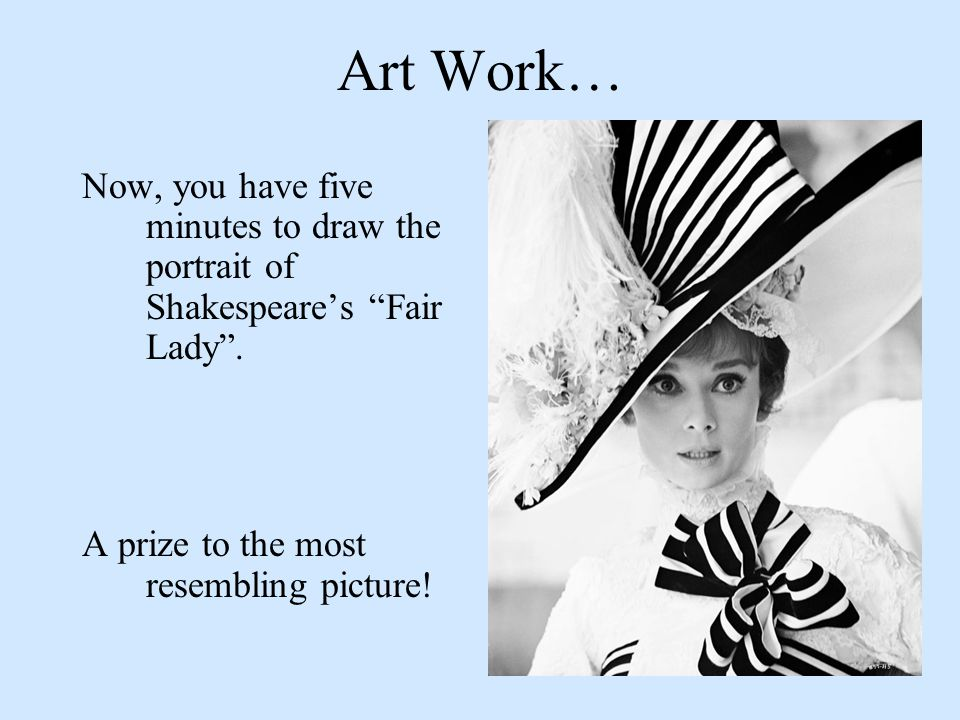 Art Work… Now, you have five minutes to draw the portrait of Shakespeare's Fair Lady .